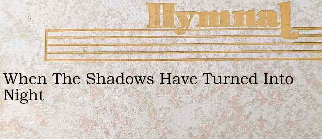 When The Shadows Have Turned Into Night – Hymn Lyrics