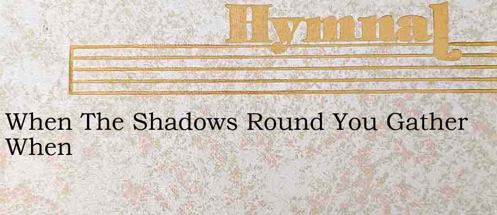When The Shadows Round You Gather When – Hymn Lyrics
