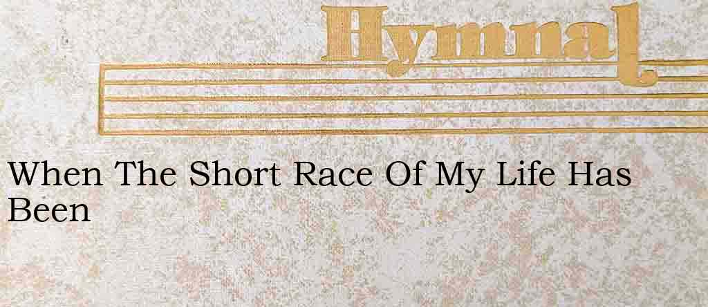 When The Short Race Of My Life Has Been – Hymn Lyrics