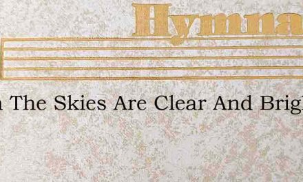 When The Skies Are Clear And Bright – Hymn Lyrics