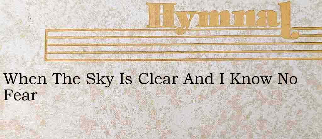 When The Sky Is Clear And I Know No Fear – Hymn Lyrics