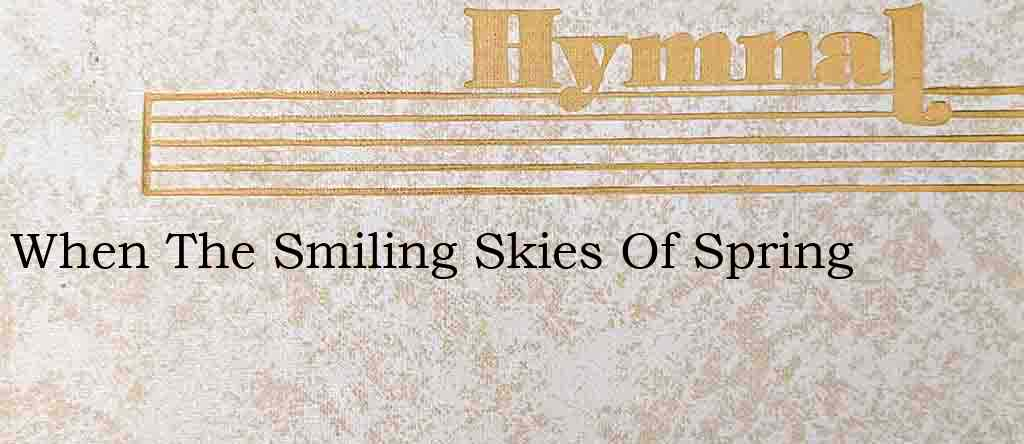 When The Smiling Skies Of Spring – Hymn Lyrics