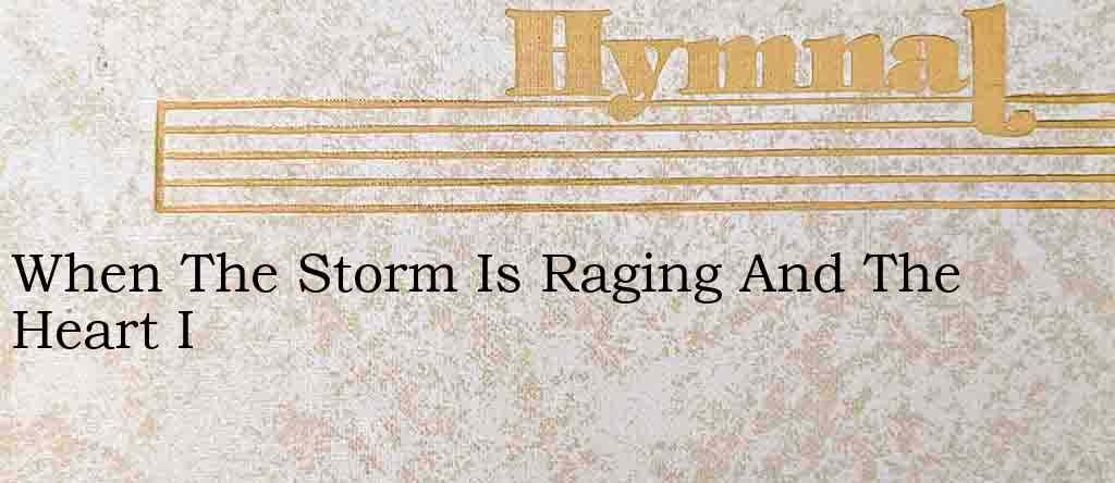 When The Storm Is Raging And The Heart I – Hymn Lyrics