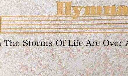 When The Storms Of Life Are Over And We – Hymn Lyrics