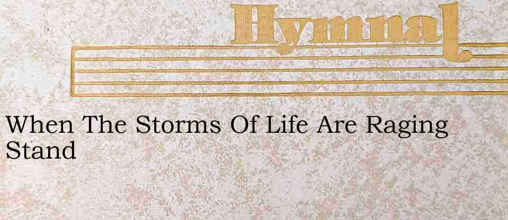 When The Storms Of Life Are Raging Stand – Hymn Lyrics