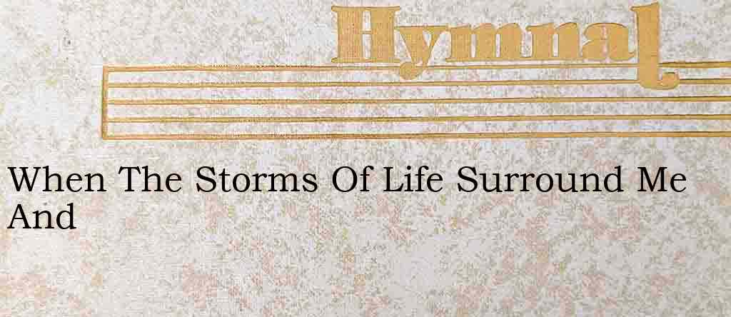 When The Storms Of Life Surround Me And – Hymn Lyrics