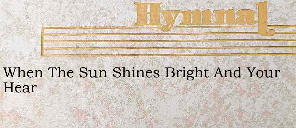 When The Sun Shines Bright And Your Hear – Hymn Lyrics