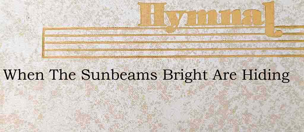 When The Sunbeams Bright Are Hiding – Hymn Lyrics