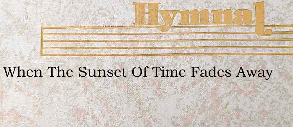 When The Sunset Of Time Fades Away – Hymn Lyrics