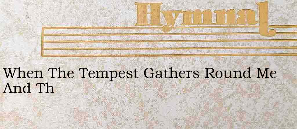 When The Tempest Gathers Round Me And Th – Hymn Lyrics