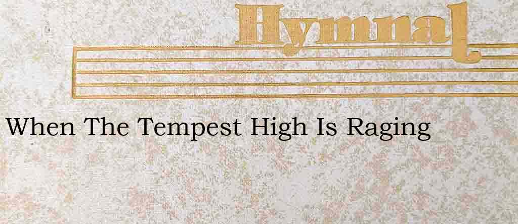 When The Tempest High Is Raging – Hymn Lyrics