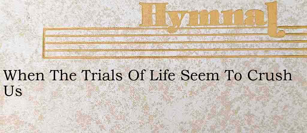 When The Trials Of Life Seem To Crush Us – Hymn Lyrics