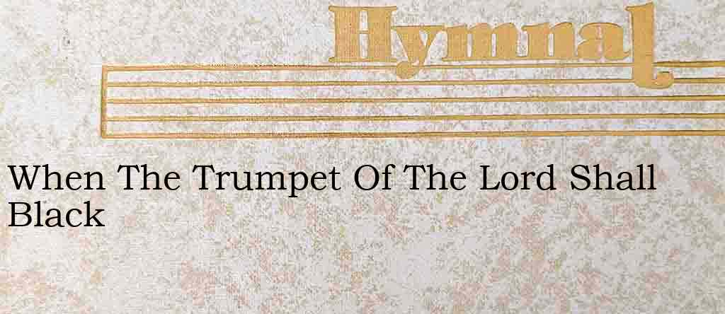 When The Trumpet Of The Lord Shall Black – Hymn Lyrics
