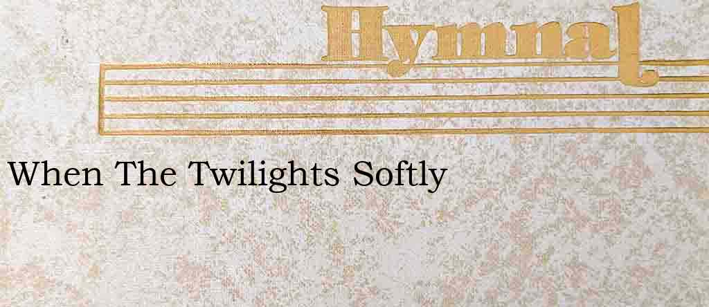 When The Twilights Softly – Hymn Lyrics