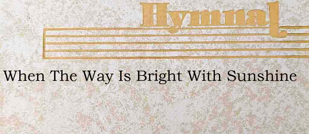 When The Way Is Bright With Sunshine – Hymn Lyrics