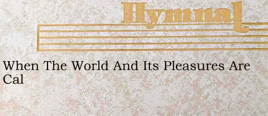 When The World And Its Pleasures Are Cal – Hymn Lyrics