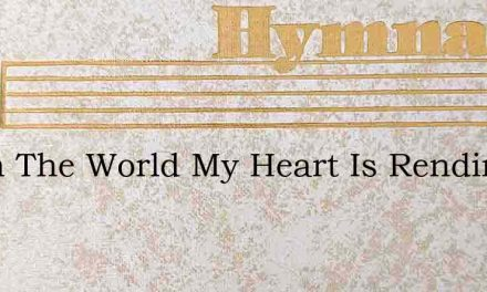 When The World My Heart Is Rending – Hymn Lyrics