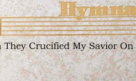 When They Crucified My Savior On The Cro – Hymn Lyrics