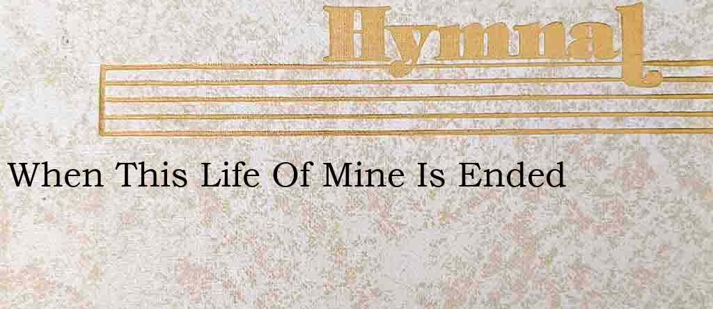 When This Life Of Mine Is Ended – Hymn Lyrics