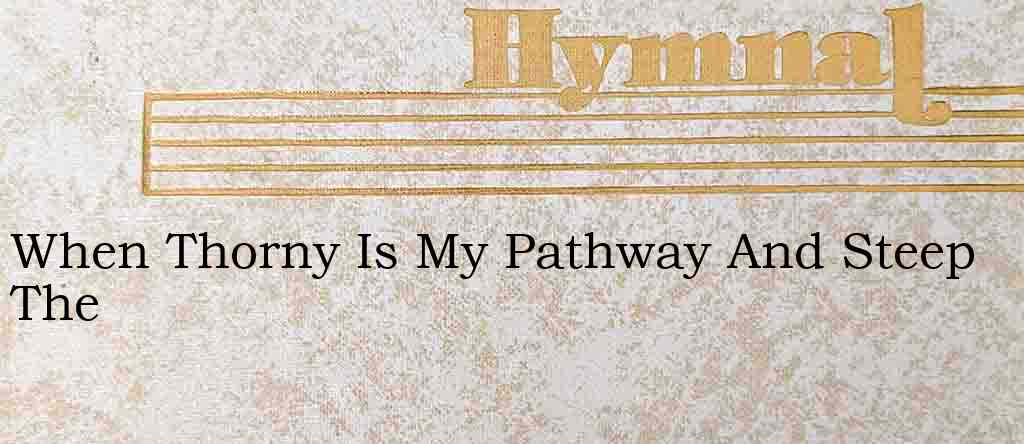 When Thorny Is My Pathway And Steep The – Hymn Lyrics