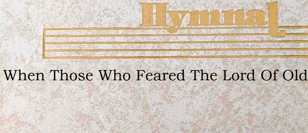 When Those Who Feared The Lord Of Old – Hymn Lyrics