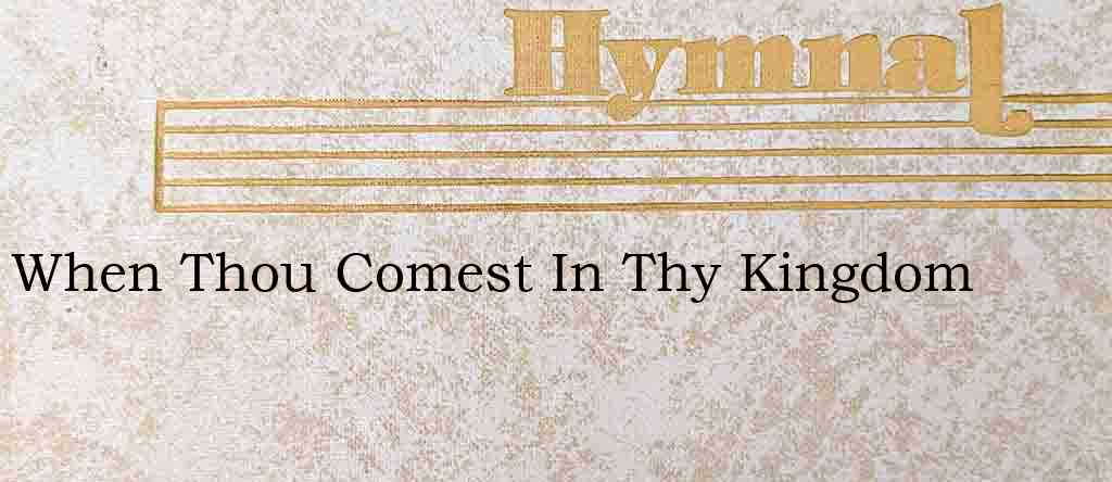 When Thou Comest In Thy Kingdom – Hymn Lyrics