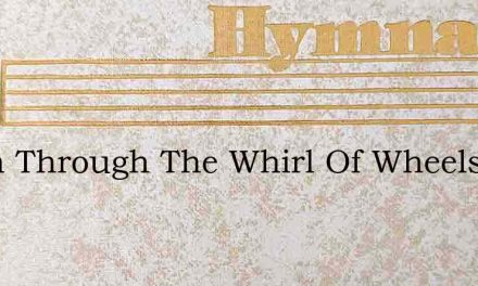 When Through The Whirl Of Wheels And Eng – Hymn Lyrics
