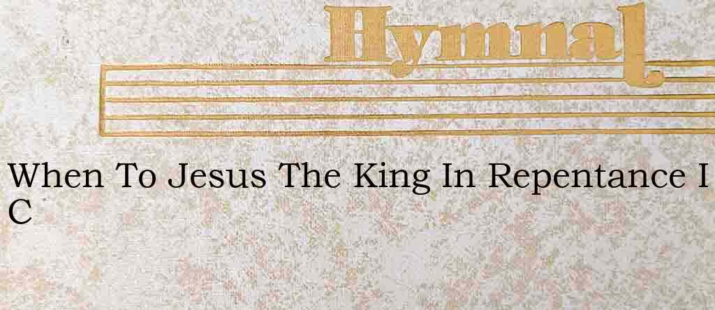 When To Jesus The King In Repentance I C – Hymn Lyrics