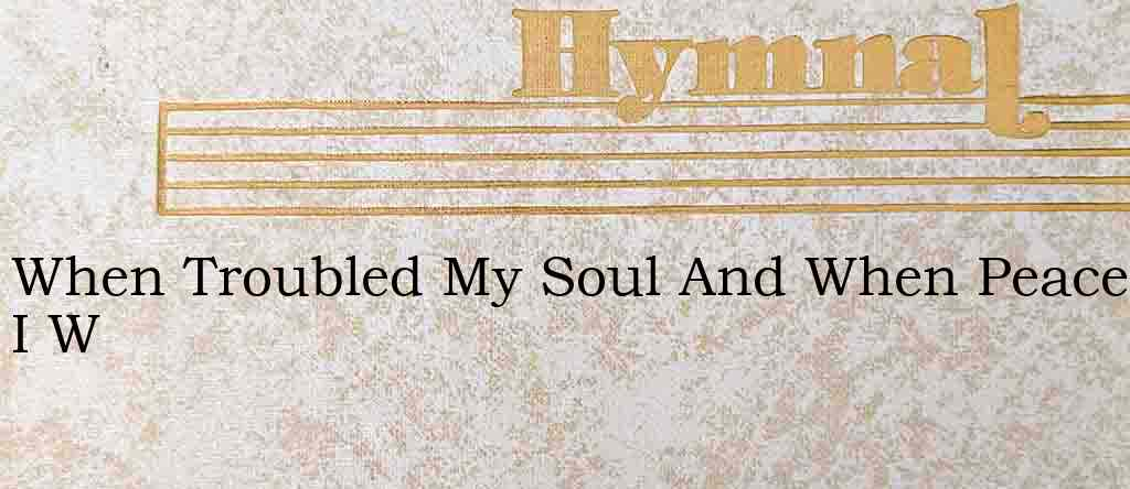 When Troubled My Soul And When Peace I W – Hymn Lyrics