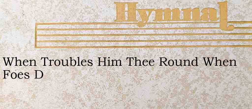 When Troubles Him Thee Round When Foes D – Hymn Lyrics