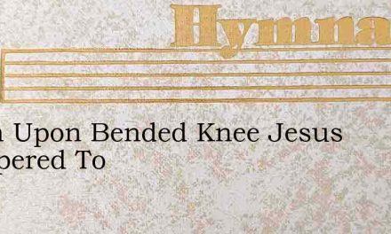 When Upon Bended Knee Jesus Whispered To – Hymn Lyrics