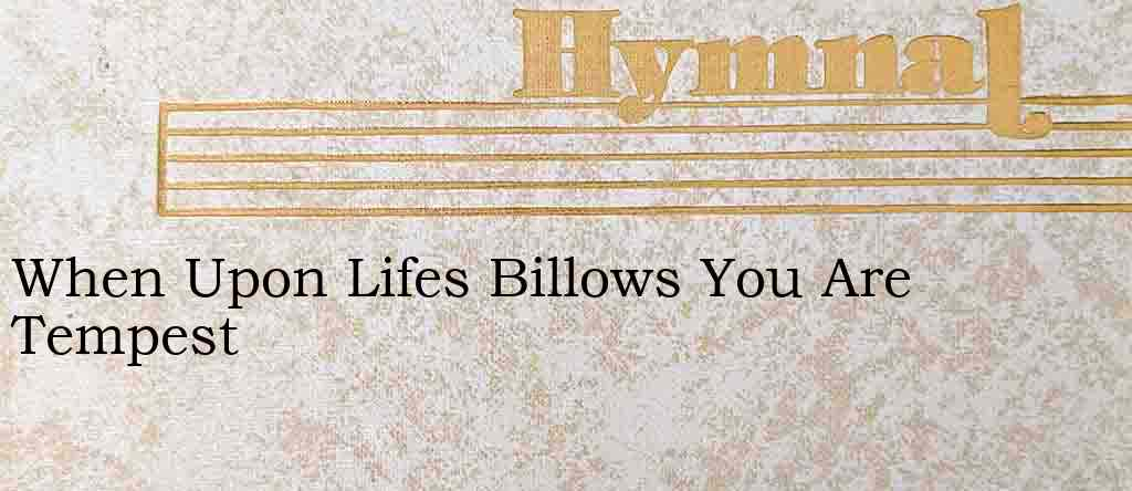 When Upon Lifes Billows You Are Tempest – Hymn Lyrics