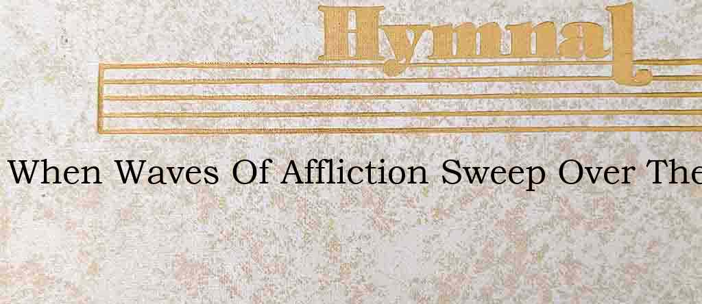 When Waves Of Affliction Sweep Over The – Hymn Lyrics