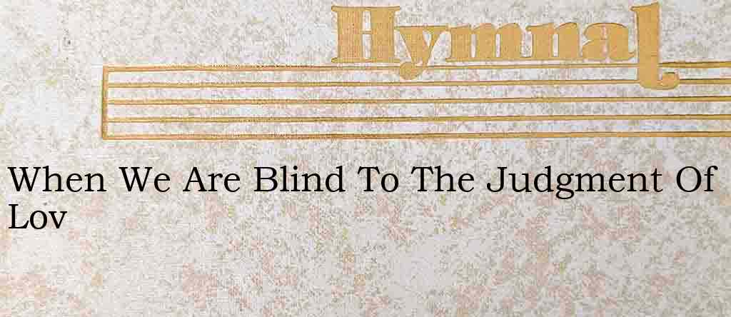 When We Are Blind To The Judgment Of Lov – Hymn Lyrics