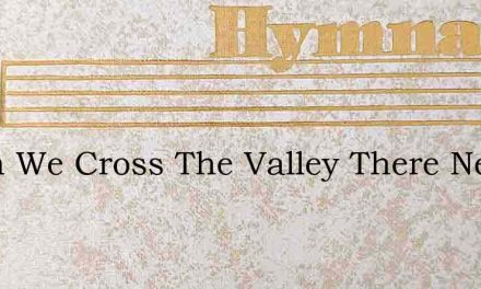 When We Cross The Valley There Need Be N – Hymn Lyrics