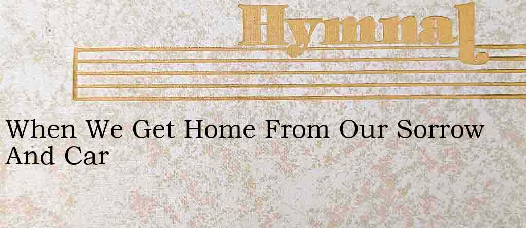 When We Get Home From Our Sorrow And Car – Hymn Lyrics