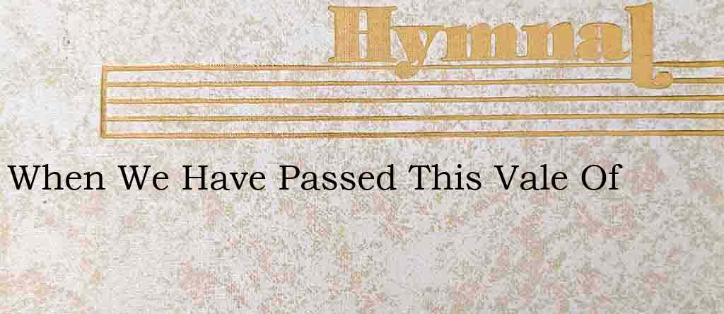 When We Have Passed This Vale Of – Hymn Lyrics