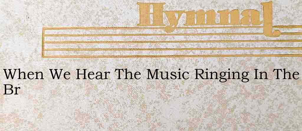 When We Hear The Music Ringing In The Br – Hymn Lyrics
