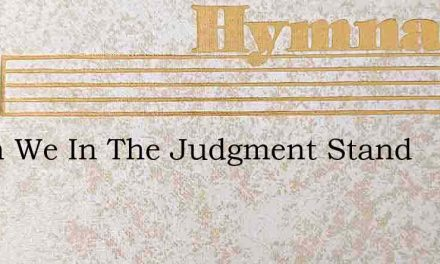 When We In The Judgment Stand – Hymn Lyrics