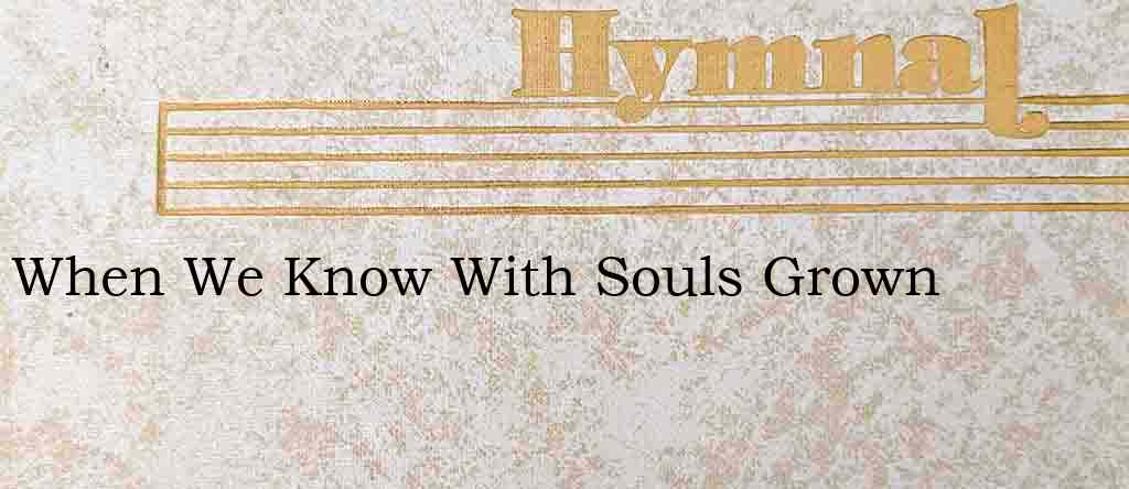 When We Know With Souls Grown – Hymn Lyrics