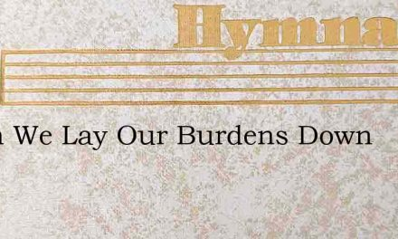 When We Lay Our Burdens Down – Hymn Lyrics