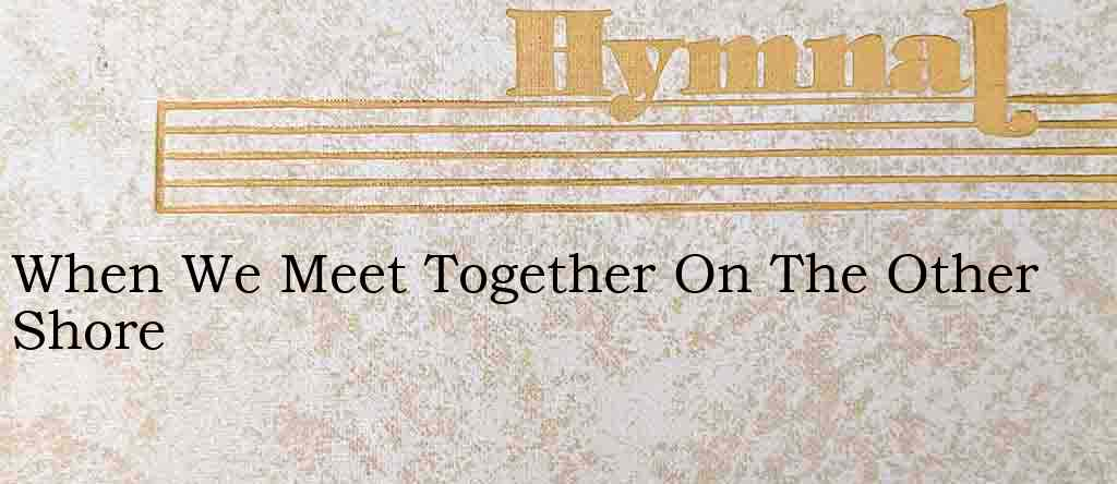 When We Meet Together On The Other Shore – Hymn Lyrics