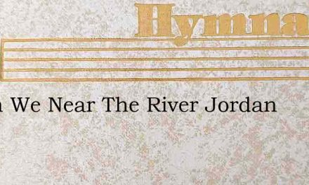 When We Near The River Jordan – Hymn Lyrics