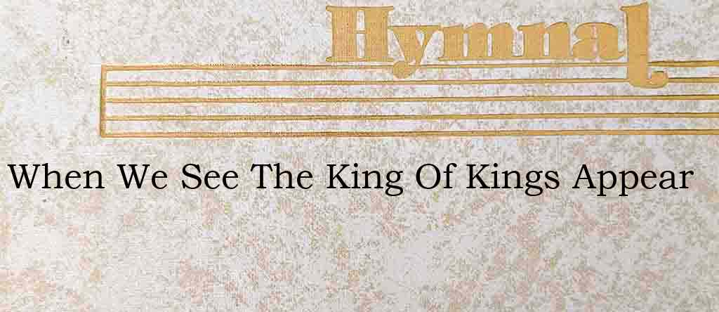 When We See The King Of Kings Appear – Hymn Lyrics