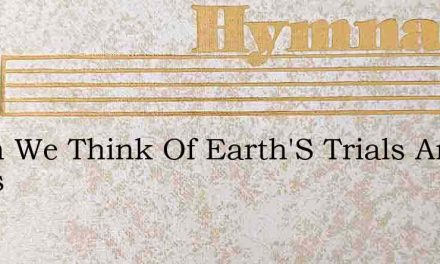 When We Think Of Earth'S Trials And Cares – Hymn Lyrics