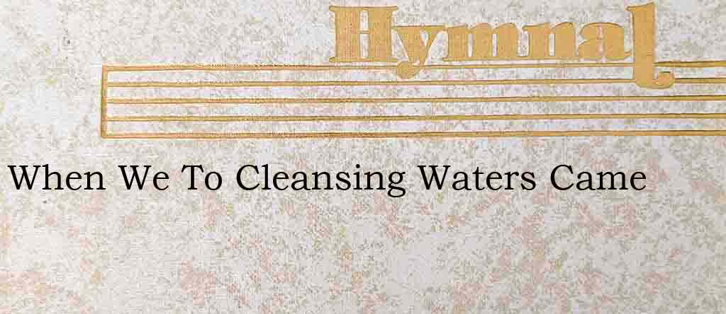 When We To Cleansing Waters Came – Hymn Lyrics