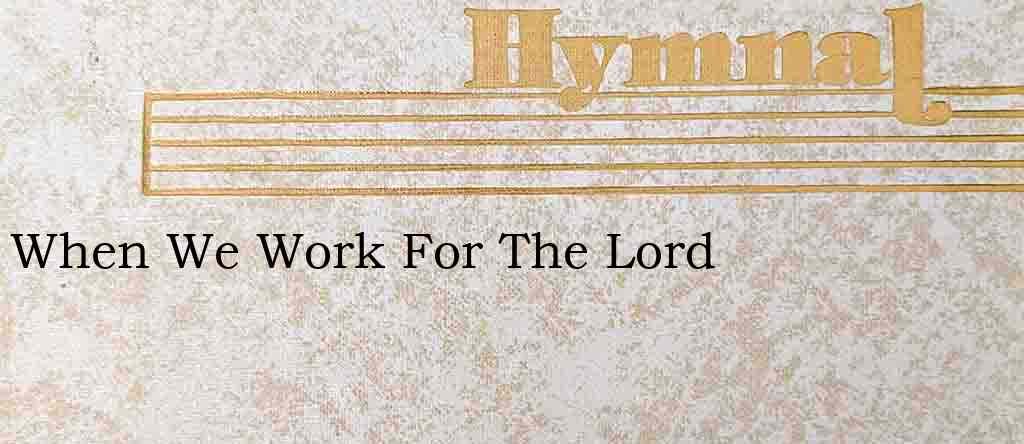 When We Work For The Lord – Hymn Lyrics