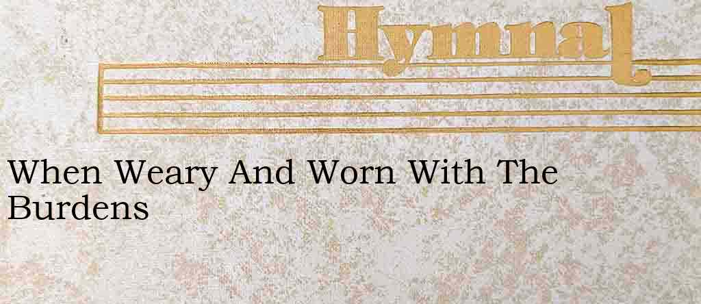 When Weary And Worn With The Burdens – Hymn Lyrics