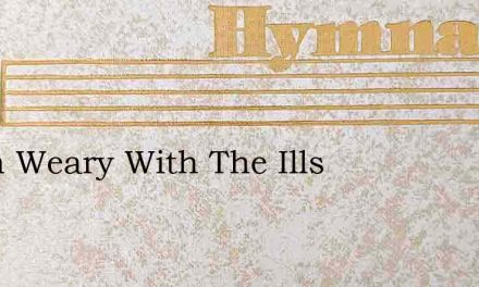 When Weary With The Ills – Hymn Lyrics