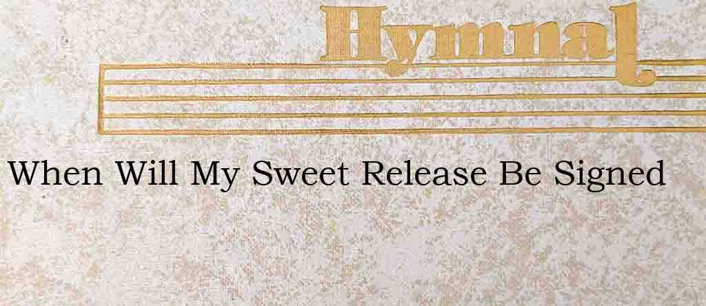 When Will My Sweet Release Be Signed – Hymn Lyrics